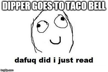 DO NOT READ IT! YOU HAVE BEEN WARNED! | DIPPER GOES TO TACO BELL | image tagged in memes,dafuq did i just read,gravity falls,dipper,dipper goes to taco bell | made w/ Imgflip meme maker