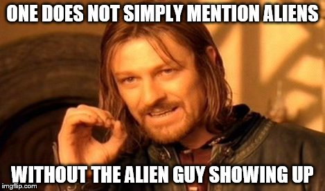 One Does Not Simply Meme | ONE DOES NOT SIMPLY MENTION ALIENS WITHOUT THE ALIEN GUY SHOWING UP | image tagged in memes,one does not simply | made w/ Imgflip meme maker
