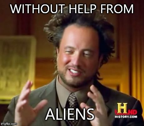 Ancient Aliens Meme | WITHOUT HELP FROM ALIENS | image tagged in memes,ancient aliens | made w/ Imgflip meme maker