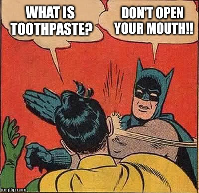 Batman Slapping Robin Meme | WHAT IS TOOTHPASTE? DON'T OPEN YOUR MOUTH!! | image tagged in memes,batman slapping robin | made w/ Imgflip meme maker