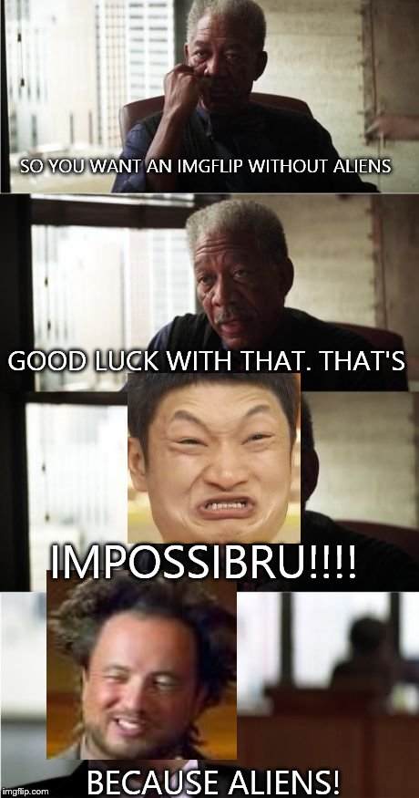 Morgan Freeman Good Luck | SO YOU WANT AN IMGFLIP WITHOUT ALIENS GOOD LUCK WITH THAT. THAT'S IMPOSSIBRU!!!! BECAUSE ALIENS! | image tagged in memes,morgan freeman good luck,impossibru guy original,ancient aliens | made w/ Imgflip meme maker