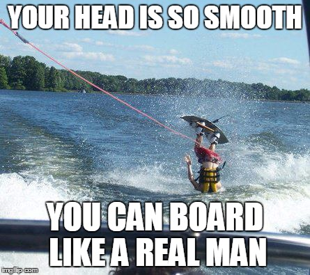 Nailed It | YOUR HEAD IS SO SMOOTH YOU CAN BOARD LIKE A REAL MAN | image tagged in memes,nailed it | made w/ Imgflip meme maker