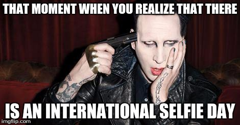 THAT MOMENT WHEN YOU REALIZE THAT THERE IS AN INTERNATIONAL SELFIE DAY | image tagged in memes,funny meme,marilyn manson | made w/ Imgflip meme maker