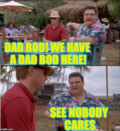 See Nobody Cares Meme | DAD BOD! WE HAVE A DAD BOD HERE! SEE NOBODY CARES | image tagged in memes,see nobody cares | made w/ Imgflip meme maker
