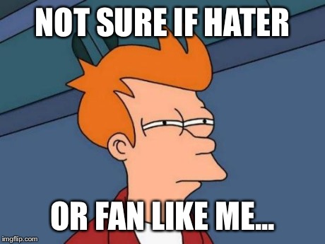 NOT SURE IF HATER OR FAN LIKE ME... | image tagged in memes,futurama fry | made w/ Imgflip meme maker