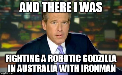Brian Williams Was There | AND THERE I WAS FIGHTING A ROBOTIC GODZILLA IN AUSTRALIA WITH IRONMAN | image tagged in memes,brian williams was there,ironman,godzilla,robotics,brian williams | made w/ Imgflip meme maker