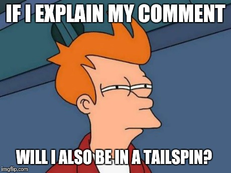 Futurama Fry Meme | IF I EXPLAIN MY COMMENT WILL I ALSO BE IN A TAILSPIN? | image tagged in memes,futurama fry | made w/ Imgflip meme maker