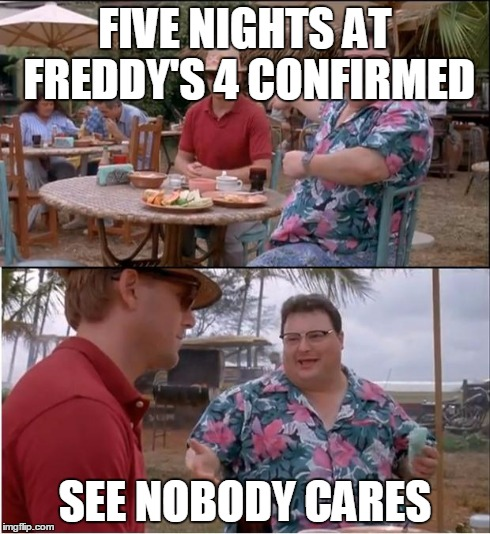 See Nobody Cares Meme | FIVE NIGHTS AT FREDDY'S 4 CONFIRMED SEE NOBODY CARES | image tagged in memes,see nobody cares | made w/ Imgflip meme maker