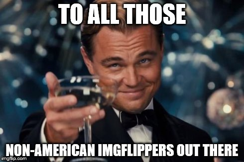 Leonardo Dicaprio Cheers Meme | TO ALL THOSE NON-AMERICAN IMGFLIPPERS OUT THERE | image tagged in memes,leonardo dicaprio cheers | made w/ Imgflip meme maker