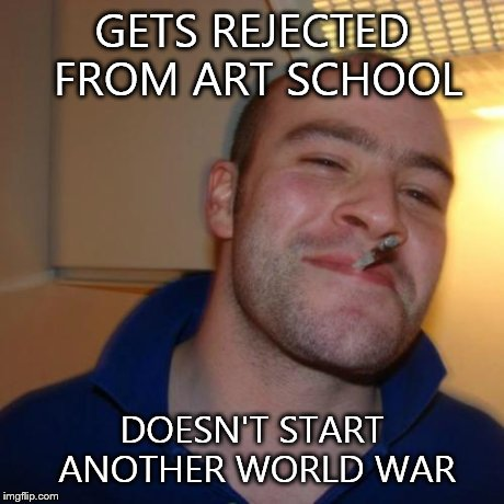 Good Guy Greg | GETS REJECTED FROM ART SCHOOL DOESN'T START ANOTHER WORLD WAR | image tagged in memes,good guy greg | made w/ Imgflip meme maker