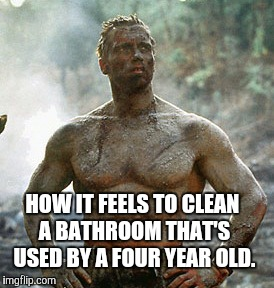 Predator | HOW IT FEELS TO CLEAN A BATHROOM THAT'S USED BY A FOUR YEAR OLD. | image tagged in memes,predator | made w/ Imgflip meme maker
