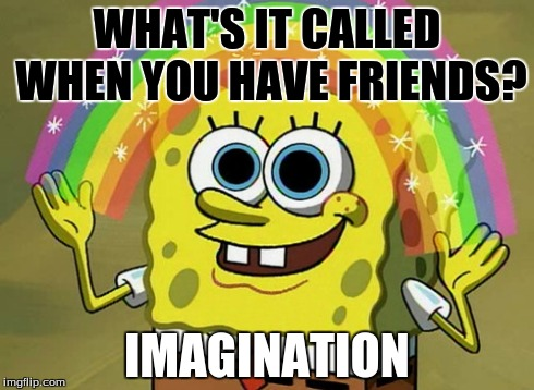 Imagination Spongebob | WHAT'S IT CALLED WHEN YOU HAVE FRIENDS? IMAGINATION | image tagged in memes,imagination spongebob | made w/ Imgflip meme maker
