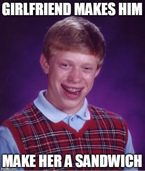 Bad Luck Brian Meme | GIRLFRIEND MAKES HIM MAKE HER A SANDWICH | image tagged in memes,bad luck brian | made w/ Imgflip meme maker