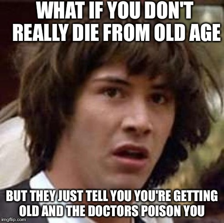 Conspiracy Keanu Meme | WHAT IF YOU DON'T REALLY DIE FROM OLD AGE BUT THEY JUST TELL YOU YOU'RE GETTING OLD AND THE DOCTORS POISON YOU | image tagged in memes,conspiracy keanu | made w/ Imgflip meme maker