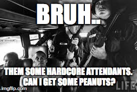Funny#2 | BRUH.. THEM SOME HARDCORE ATTENDANTS. CAN I GET SOME PEANUTS? | image tagged in peanuts | made w/ Imgflip meme maker