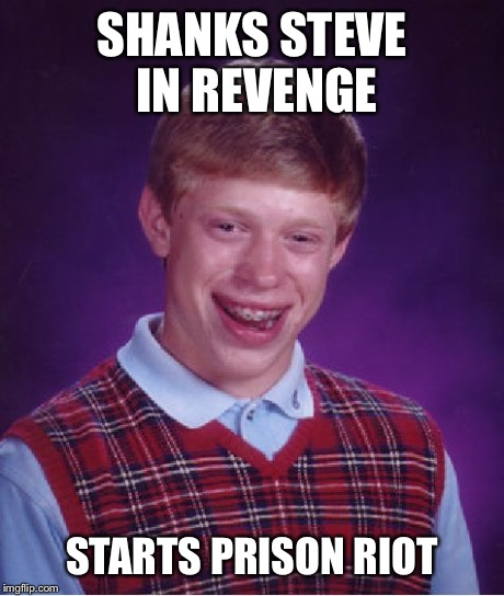 Bad Luck Brian Meme | SHANKS STEVE IN REVENGE STARTS PRISON RIOT | image tagged in memes,bad luck brian | made w/ Imgflip meme maker