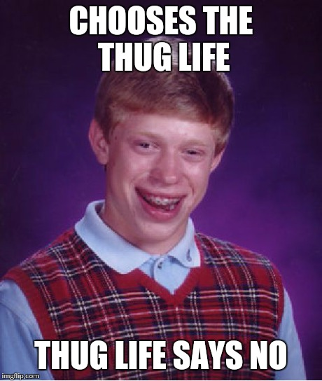 Bad Luck Brian | CHOOSES THE THUG LIFE THUG LIFE SAYS NO | image tagged in memes,bad luck brian | made w/ Imgflip meme maker