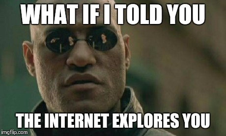 Matrix Morpheus Meme | WHAT IF I TOLD YOU THE INTERNET EXPLORES YOU | image tagged in memes,matrix morpheus | made w/ Imgflip meme maker