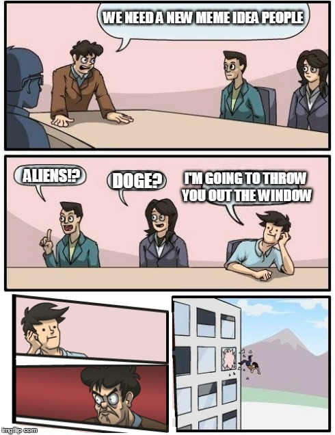 The Change Up | WE NEED A NEW MEME IDEA PEOPLE ALIENS!? DOGE? I'M GOING TO THROW YOU OUT THE WINDOW | image tagged in boardroom meeting suggestion,change,aliens,doge,look close | made w/ Imgflip meme maker