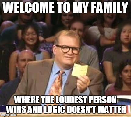 Drew Carey | WELCOME TO MY FAMILY WHERE THE LOUDEST PERSON WINS AND LOGIC DOESN'T MATTER | image tagged in drew carey,AdviceAnimals | made w/ Imgflip meme maker