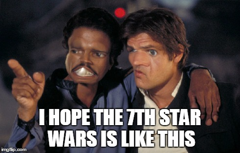 Han and Lando | I HOPE THE 7TH STAR WARS IS LIKE THIS | image tagged in star wars,star wars 7,han solo,lando | made w/ Imgflip meme maker