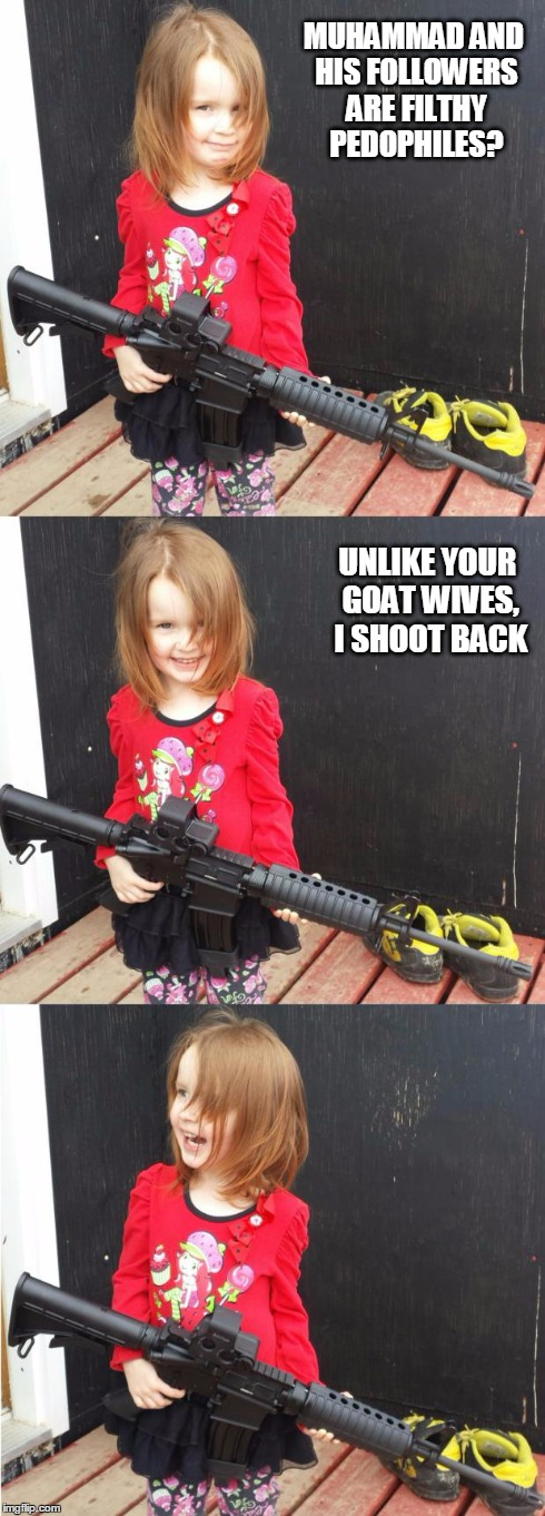 GIRL WITH GUN | MUHAMMAD AND HIS FOLLOWERS ARE FILTHY PEDOPHILES? UNLIKE YOUR GOAT WIVES, I SHOOT BACK | image tagged in girl with gun | made w/ Imgflip meme maker