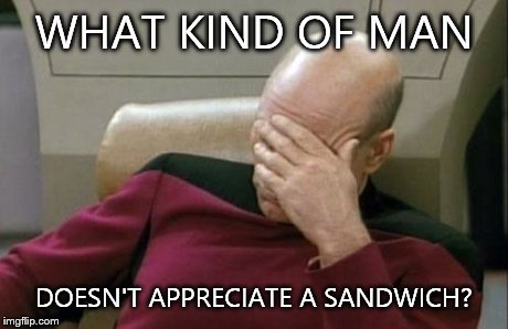 Captain Picard Facepalm Meme | WHAT KIND OF MAN DOESN'T APPRECIATE A SANDWICH? | image tagged in memes,captain picard facepalm | made w/ Imgflip meme maker