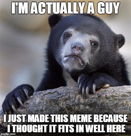 Confession Bear Meme | I'M ACTUALLY A GUY I JUST MADE THIS MEME BECAUSE I THOUGHT IT FITS IN WELL HERE | image tagged in memes,confession bear | made w/ Imgflip meme maker