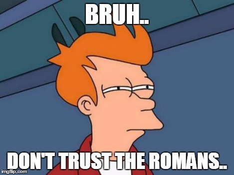 Futurama Fry Meme | BRUH.. DON'T TRUST THE ROMANS.. | image tagged in memes,futurama fry | made w/ Imgflip meme maker