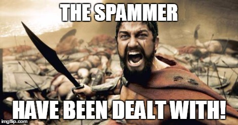 Sparta Leonidas Meme | THE SPAMMER HAVE BEEN DEALT WITH! | image tagged in memes,sparta leonidas | made w/ Imgflip meme maker