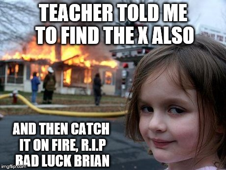 Disaster Girl Meme | TEACHER TOLD ME TO FIND THE X ALSO AND THEN CATCH IT ON FIRE, R.I.P BAD LUCK BRIAN | image tagged in memes,disaster girl | made w/ Imgflip meme maker