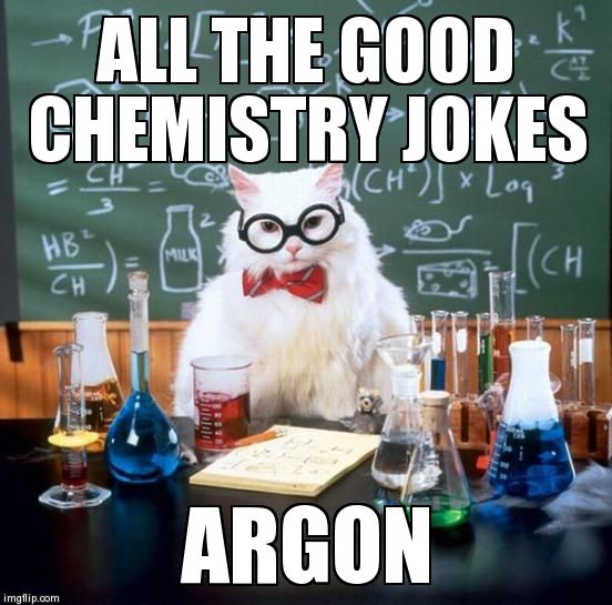 Chemistry Cat Meme | ALL THE GOOD CHEMISTRY JOKES ARGON | image tagged in memes,chemistry cat | made w/ Imgflip meme maker