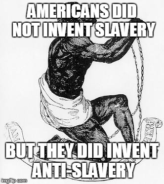 In 1688, Pennsylvania Quaker declared slavery anti-Christian. In 1775, the first anti-slavery society formed. | AMERICANS DID NOT INVENT SLAVERY BUT THEY DID INVENT ANTI-SLAVERY | image tagged in slavery,black,history,america | made w/ Imgflip meme maker