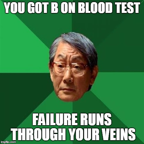 Asain Dad | YOU GOT B ON BLOOD TEST FAILURE RUNS THROUGH YOUR VEINS | image tagged in asain dad,funny,memes,bad luck brian,one does not simply,scumbag steve | made w/ Imgflip meme maker
