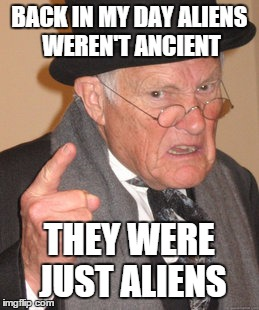 Back In My Day Meme | BACK IN MY DAY ALIENS WEREN'T ANCIENT THEY WERE JUST ALIENS | image tagged in memes,back in my day | made w/ Imgflip meme maker