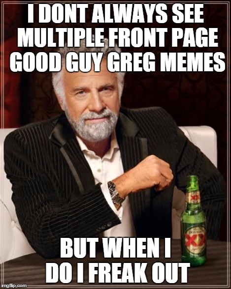 The Most Interesting Man In The World Meme | I DONT ALWAYS SEE MULTIPLE FRONT PAGE GOOD GUY GREG MEMES BUT WHEN I DO I FREAK OUT | image tagged in memes,the most interesting man in the world | made w/ Imgflip meme maker