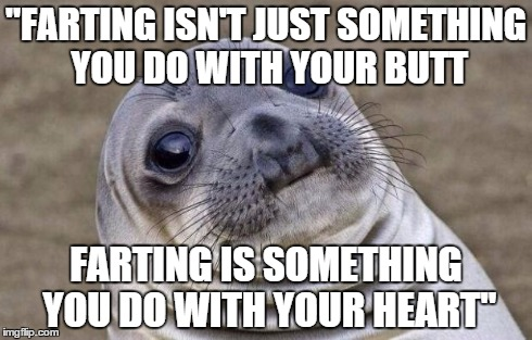 "Awkward Moment Sealion Meme | ""FARTING ISN'T JUST SOMETHING YOU DO WITH YOUR BUTT FARTING IS SOMETHING YOU DO WITH YOUR HEART"" 