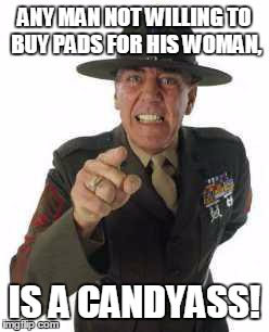 marine drill | ANY MAN NOT WILLING TO BUY PADS FOR HIS WOMAN, IS A CANDYASS! | image tagged in marine drill | made w/ Imgflip meme maker