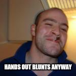 HANDS OUT BLUNTS ANYWAY | made w/ Imgflip meme maker