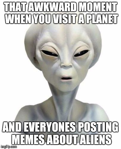 Suspicious Alien | THAT AWKWARD MOMENT WHEN YOU VISIT A PLANET AND EVERYONES POSTING MEMES ABOUT ALIENS | image tagged in suspicious alien | made w/ Imgflip meme maker
