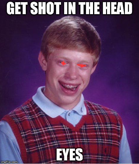 Bad Luck Brian Meme | GET SHOT IN THE HEAD EYES | image tagged in memes,bad luck brian | made w/ Imgflip meme maker