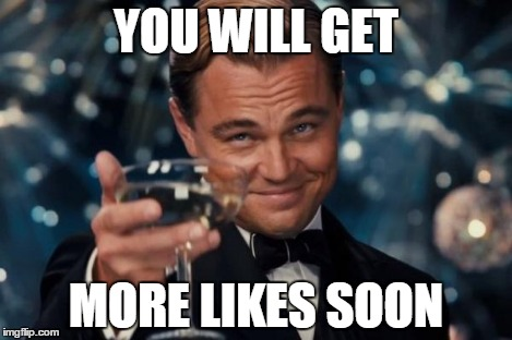 Leonardo Dicaprio Cheers Meme | YOU WILL GET MORE LIKES SOON | image tagged in memes,leonardo dicaprio cheers | made w/ Imgflip meme maker