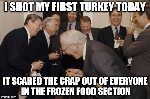 Laughing Men In Suits Meme | I SHOT MY FIRST TURKEY TODAY IT SCARED THE CRAP OUT OF EVERYONE IN THE FROZEN FOOD SECTION | image tagged in memes,laughing men in suits | made w/ Imgflip meme maker