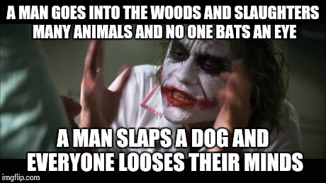 And everybody loses their minds | A MAN GOES INTO THE WOODS AND SLAUGHTERS MANY ANIMALS AND NO ONE BATS AN EYE A MAN SLAPS A DOG AND EVERYONE LOOSES THEIR MINDS | image tagged in memes,and everybody loses their minds | made w/ Imgflip meme maker