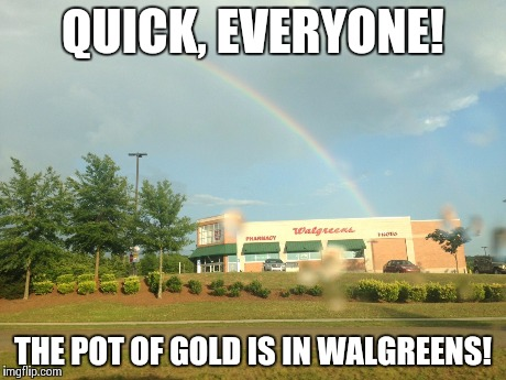 Walgreens Rainbow | QUICK, EVERYONE! THE POT OF GOLD IS IN WALGREENS! | image tagged in rainbow,walgreens,funny,meme | made w/ Imgflip meme maker