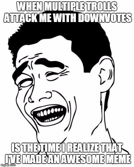 Yao Ming | WHEN MULTIPLE TROLLS ATTACK ME WITH DOWNVOTES IS THE TIME I REALIZE THAT I'VE MADE AN AWESOME MEME | image tagged in yao ming | made w/ Imgflip meme maker