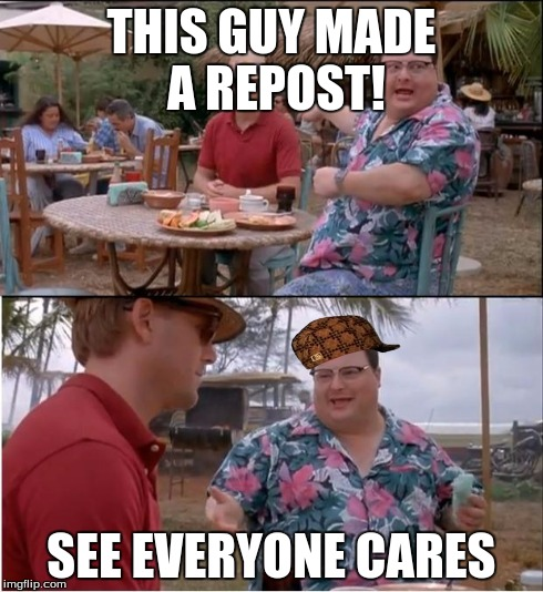 See Nobody Cares Meme | THIS GUY MADE A REPOST! SEE EVERYONE CARES | image tagged in memes,see nobody cares,scumbag | made w/ Imgflip meme maker