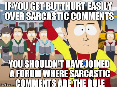 Captain Hindsight | IF YOU GET BUTTHURT EASILY OVER SARCASTIC COMMENTS YOU SHOULDN'T HAVE JOINED A FORUM WHERE SARCASTIC COMMENTS ARE THE RULE | image tagged in memes,captain hindsight | made w/ Imgflip meme maker
