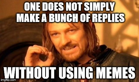 One Does Not Simply Meme | ONE DOES NOT SIMPLY MAKE A BUNCH OF REPLIES WITHOUT USING MEMES | image tagged in memes,one does not simply | made w/ Imgflip meme maker