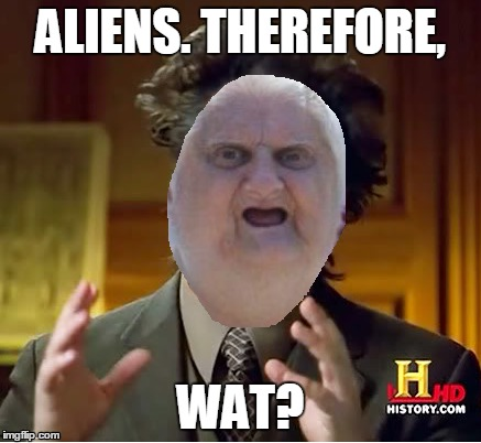 WAT DO YOU KNOW ABOUT ALIENS!? | ALIENS. THEREFORE, WAT? | image tagged in funny memes,memes,ancient aliens,aliens,wat | made w/ Imgflip meme maker